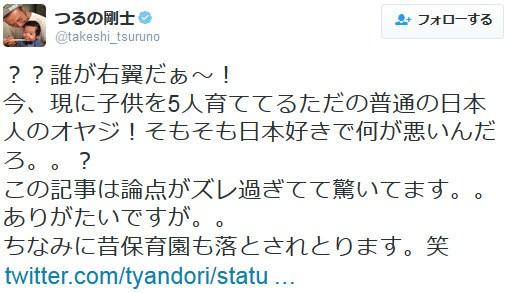 つるの剛士 認証済みアカウント @takeshi_tsuruno誰が右翼だぁ~!今、現に子供を5人育ててるただの普通の日本人のオヤジ!そもそも日本好きで何が悪いんだろ。。?この記事は論点がズレ過ぎてて驚いてます。。あり
