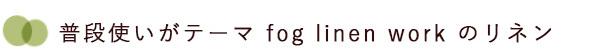 フォグリネンワークのリネンは普段使いがテーマ